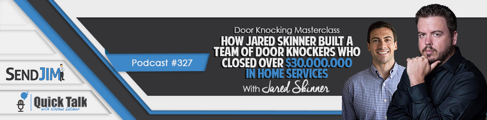 Episode 327: Door Knocking Masterclass - How Jared Skinner Built A Team Of Door Knockers Who Closed Over $30,000,000 In-Home Service