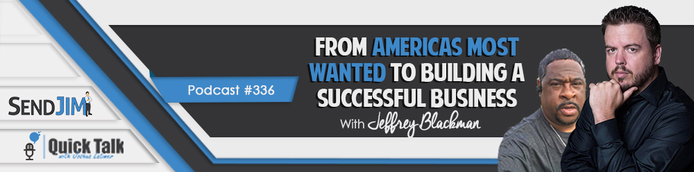 Episode 336: From Americas Most Wanted To Building A Successful Business - With Jeffrey Blackman