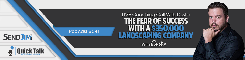 Episode 341: LIVE Coaching Call With Dustin - The Fear Of Success With A $350,000 Landscaping Company