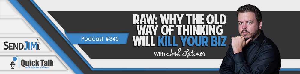 Episode 345: RAW: Why The Old Way Of Thinking Will Kill Your Biz
